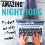 These part-time night jobs are PERFECT for stay at home moms! I have been looking everywhere for a flexible job that I can work around my busy schedule. So many awesome ides to make extra money and still be the best mom I can be. Pin this for other SAHM's! #StayAtHomeMom #SideHustle #NightJobs #PartTimeJobs #FlexibleJobs #WorkAtHome #MakeMoneyOnline #Moms #ExtraIncome